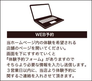 WEBから予約される方は、当ホームページの「お問い合わせ」の項目より必要事項を入力のうえ体験をお申込みください。3営業日以内に、当店より体験予約に関するご連絡をいれさせて頂きます。
