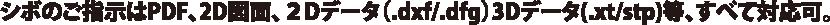 シボのご指示はPDF、2D図面、2Dデータ(.dxf/.dfg)3Dデータ(.xt/stp)等、すべて対応可。