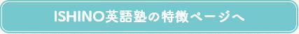 ISHINO英語塾の特徴ページへ