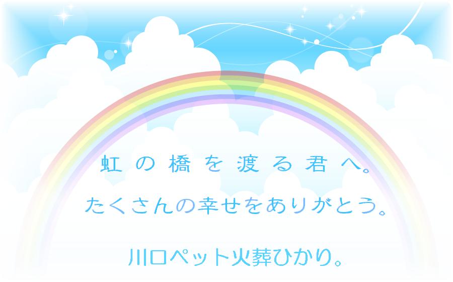虹の橋を渡るペットの君へ。たくさんの幸せをありがとう。埼玉県川口市の川口ペット火葬ひかり。